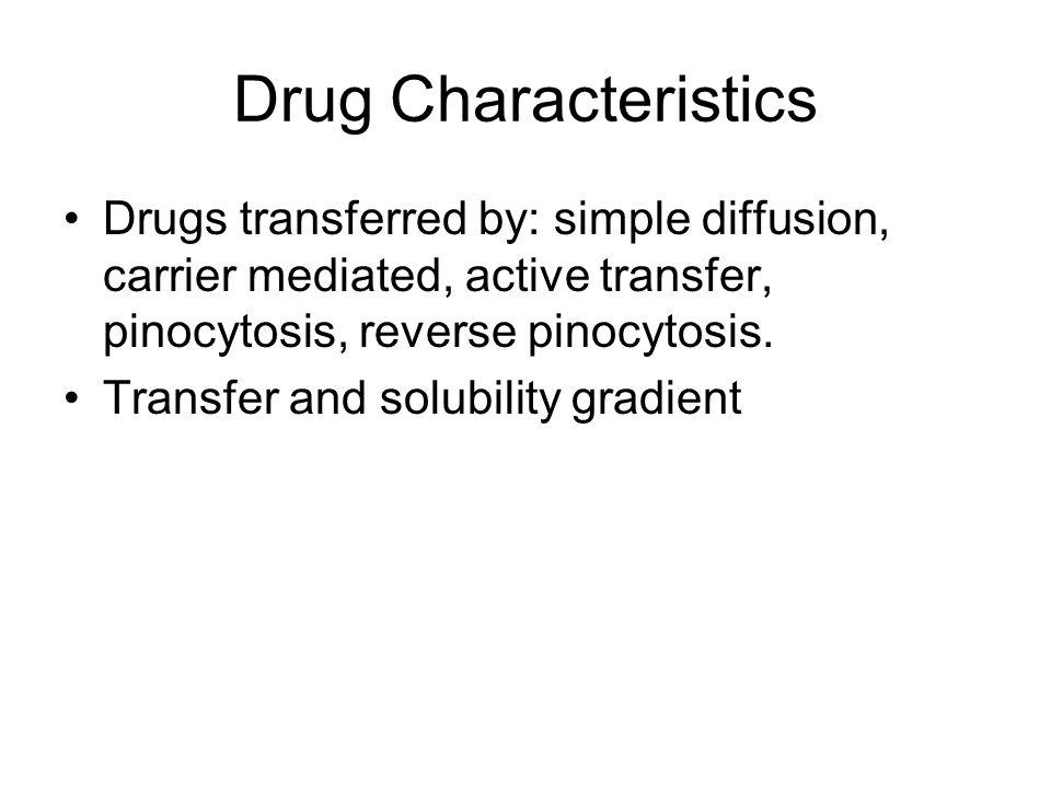 Drug Characteristics Drugs transferred by: simple diffusion, carrier mediated, active transfer, pinocytosis, reverse pinocytosis.