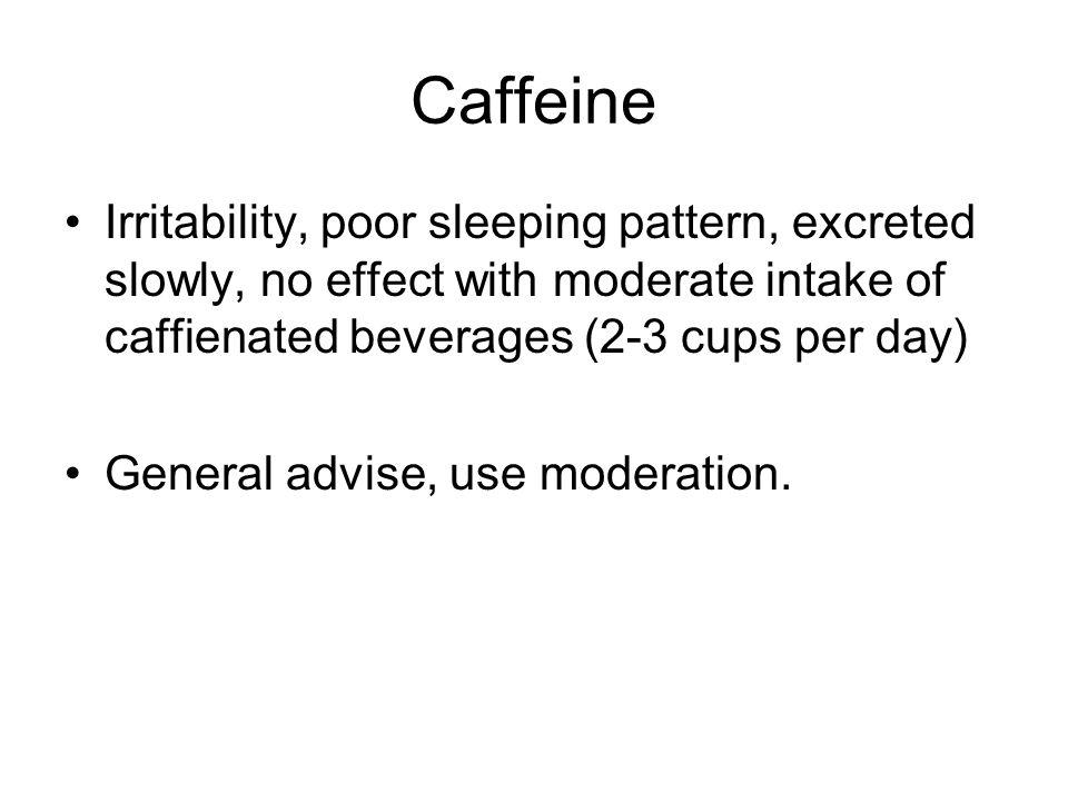 Caffeine Irritability, poor sleeping pattern, excreted slowly, no effect with moderate intake of caffienated beverages (2-3 cups per day)