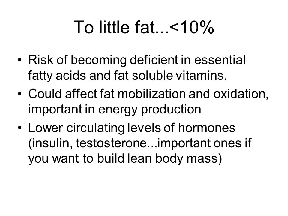To little fat...<10% Risk of becoming deficient in essential fatty acids and fat soluble vitamins.