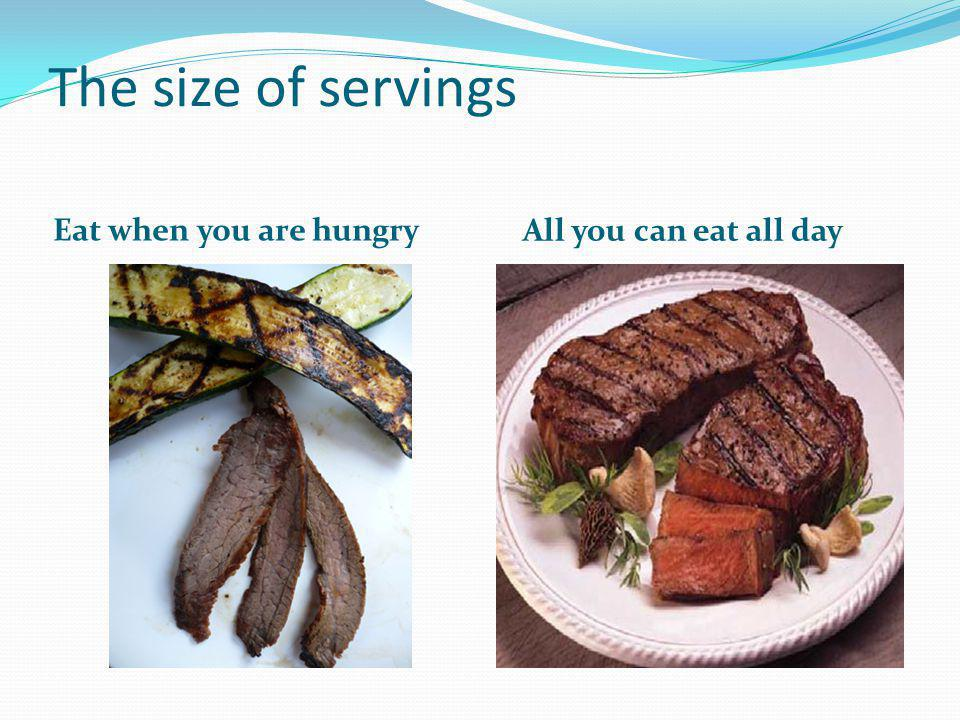 The size of servings Eat when you are hungry All you can eat all day
