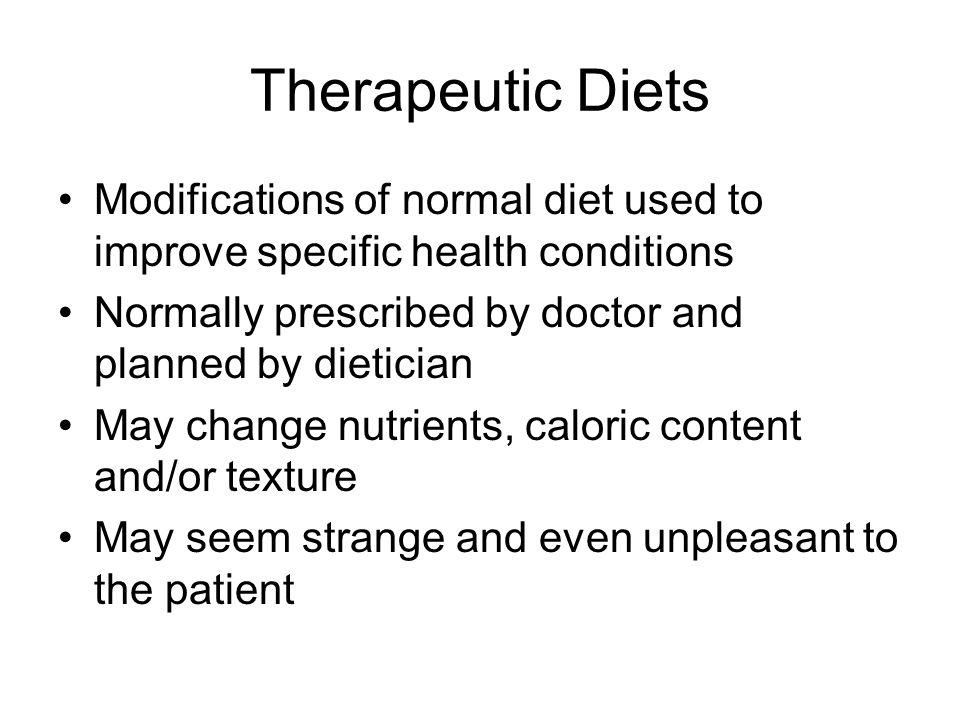 Therapeutic Diets Modifications of normal diet used to improve specific health conditions. Normally prescribed by doctor and planned by dietician.