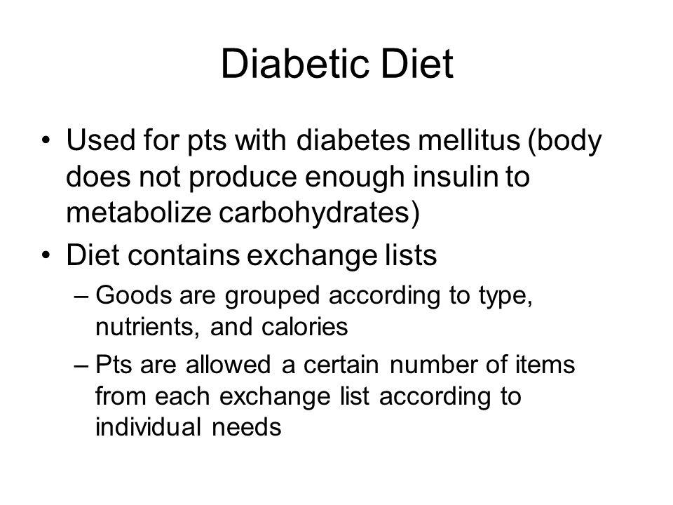 Diabetic Diet Used for pts with diabetes mellitus (body does not produce enough insulin to metabolize carbohydrates)