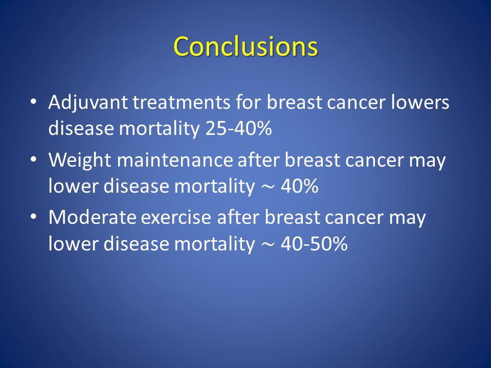 Conclusions Adjuvant treatments for breast cancer lowers disease mortality 25-40%