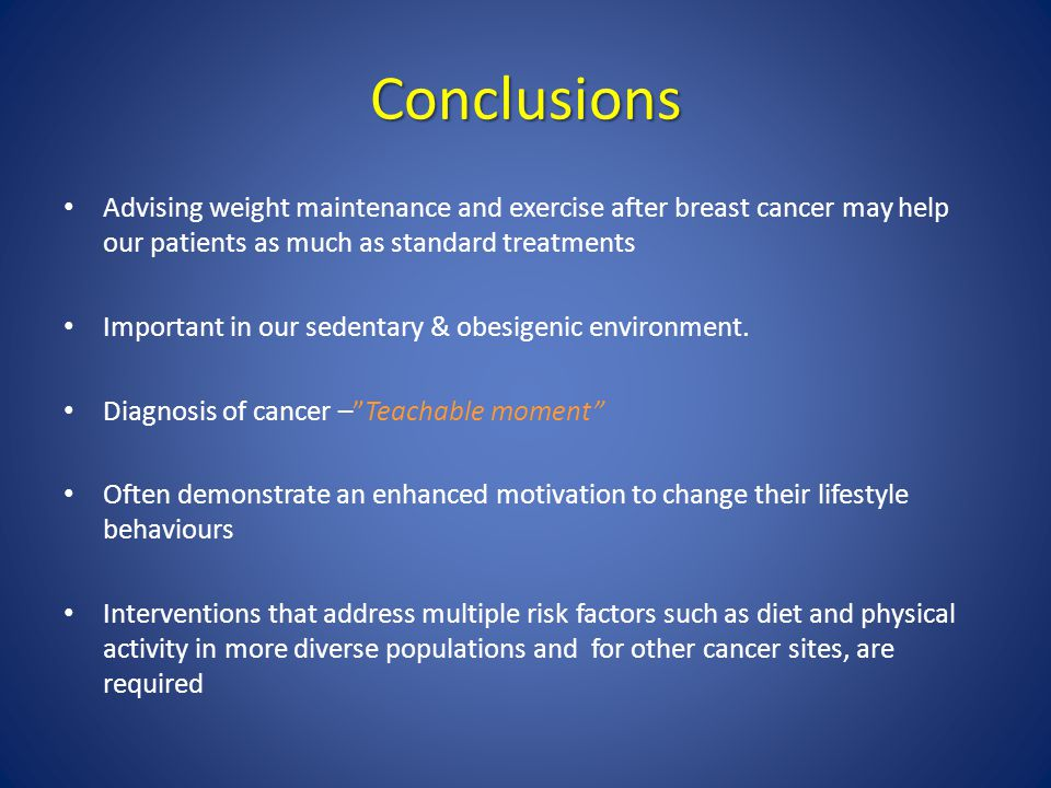 Conclusions Advising weight maintenance and exercise after breast cancer may help our patients as much as standard treatments.