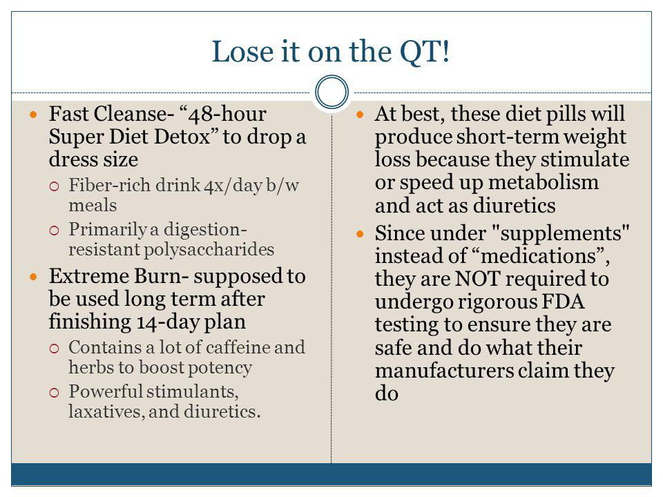 Lose it on the QT! Fast Cleanse- 48-hour Super Diet Detox to drop a dress size. Fiber-rich drink 4x/day b/w meals.