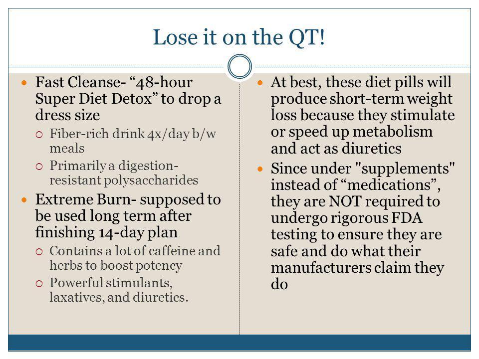 Lose it on the QT! Fast Cleanse- 48-hour Super Diet Detox to drop a dress size. Fiber-rich drink 4x/day b/w meals.