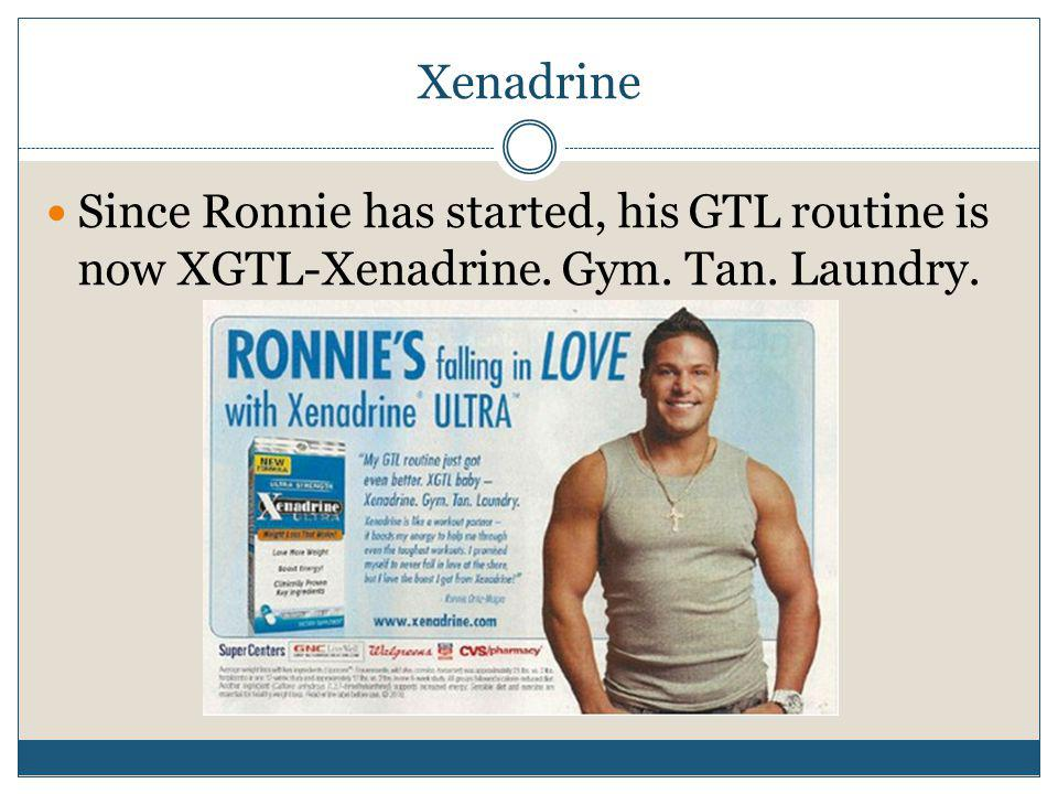 Xenadrine Since Ronnie has started, his GTL routine is now XGTL-Xenadrine. Gym. Tan. Laundry.