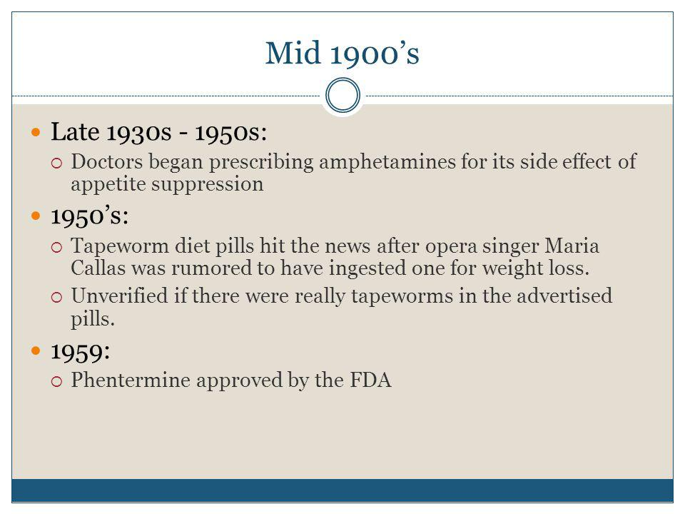 Mid 1900's Late 1930s - 1950s: Doctors began prescribing amphetamines for its side effect of appetite suppression.