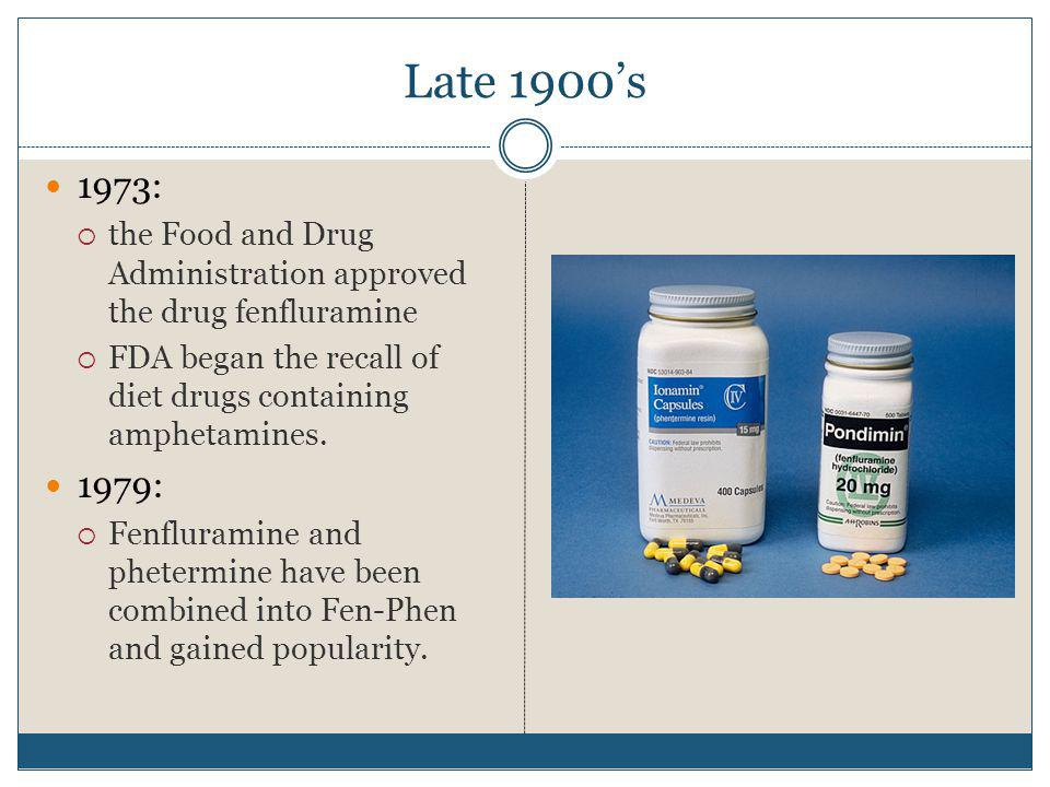 Late 1900's 1973: the Food and Drug Administration approved the drug fenfluramine. FDA began the recall of diet drugs containing amphetamines.