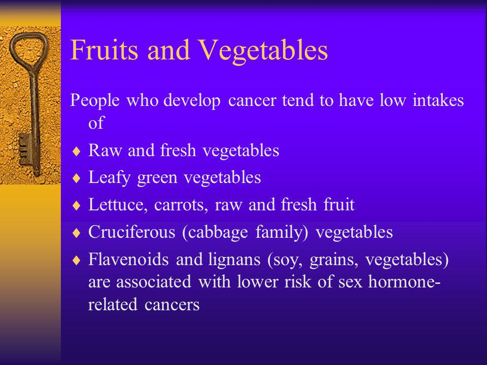 Fruits and Vegetables People who develop cancer tend to have low intakes of. Raw and fresh vegetables.