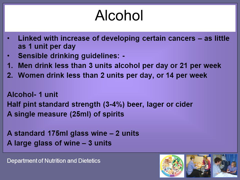 Alcohol Linked with increase of developing certain cancers – as little as 1 unit per day. Sensible drinking guidelines: -