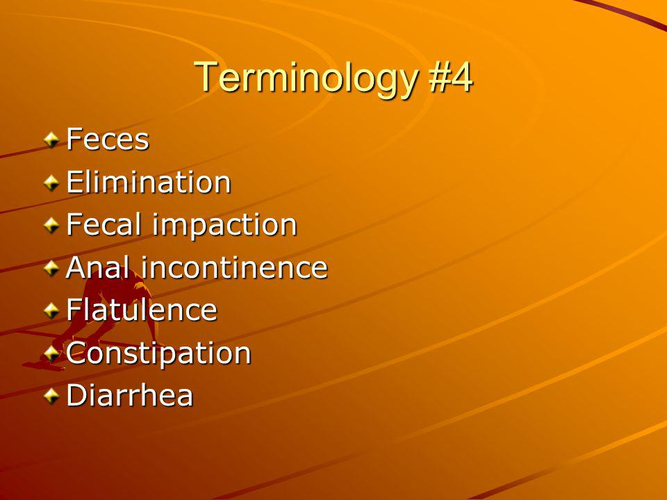 Terminology #4 Feces Elimination Fecal impaction Anal incontinence