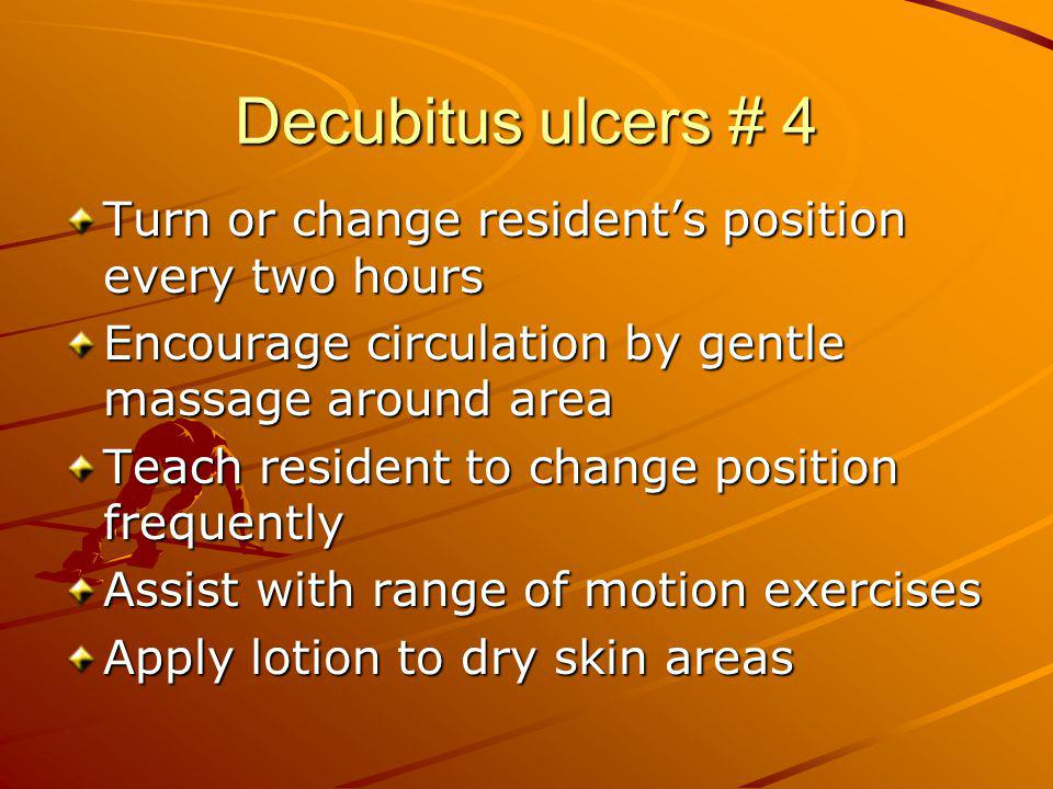 Decubitus ulcers # 4 Turn or change resident's position every two hours. Encourage circulation by gentle massage around area.