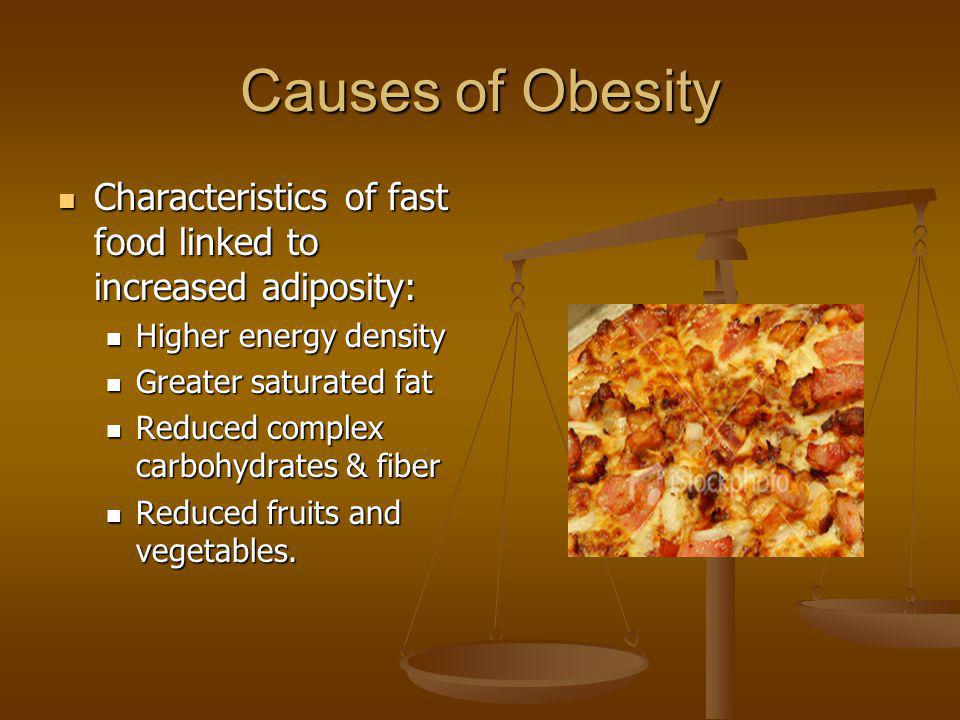 Causes of Obesity Characteristics of fast food linked to increased adiposity: Higher energy density.
