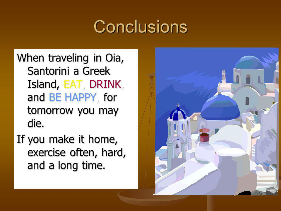 Conclusions When traveling in Oia, Santorini a Greek Island, EAT, DRINK, and BE HAPPY, for tomorrow you may die.