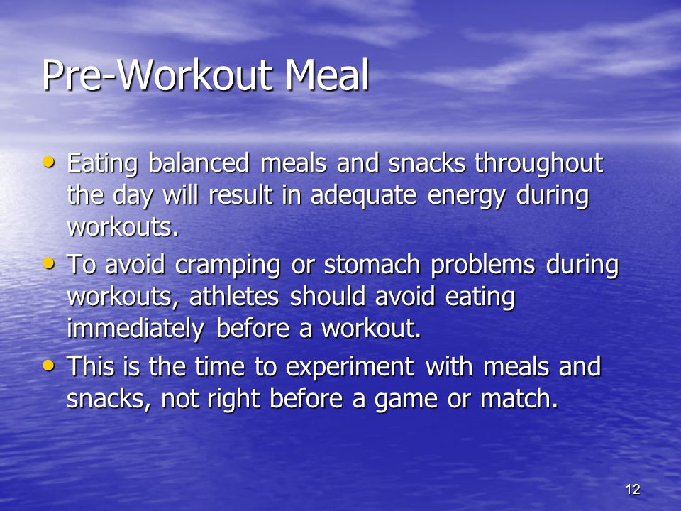 Pre-Workout Meal Eating balanced meals and snacks throughout the day will result in adequate energy during workouts.