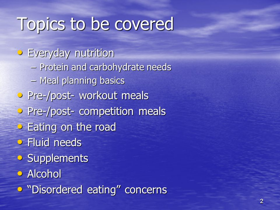 Topics to be covered Everyday nutrition Pre-/post- workout meals