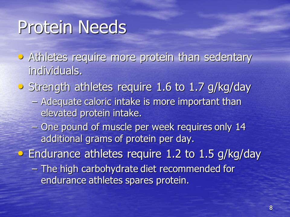 Protein Needs Athletes require more protein than sedentary individuals. Strength athletes require 1.6 to 1.7 g/kg/day.