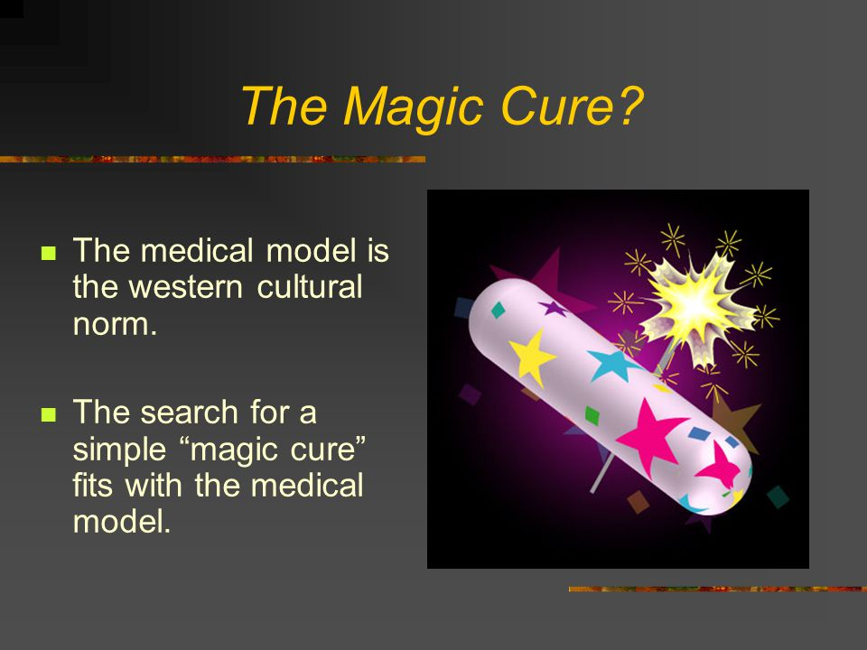 The Magic Cure The medical model is the western cultural norm.