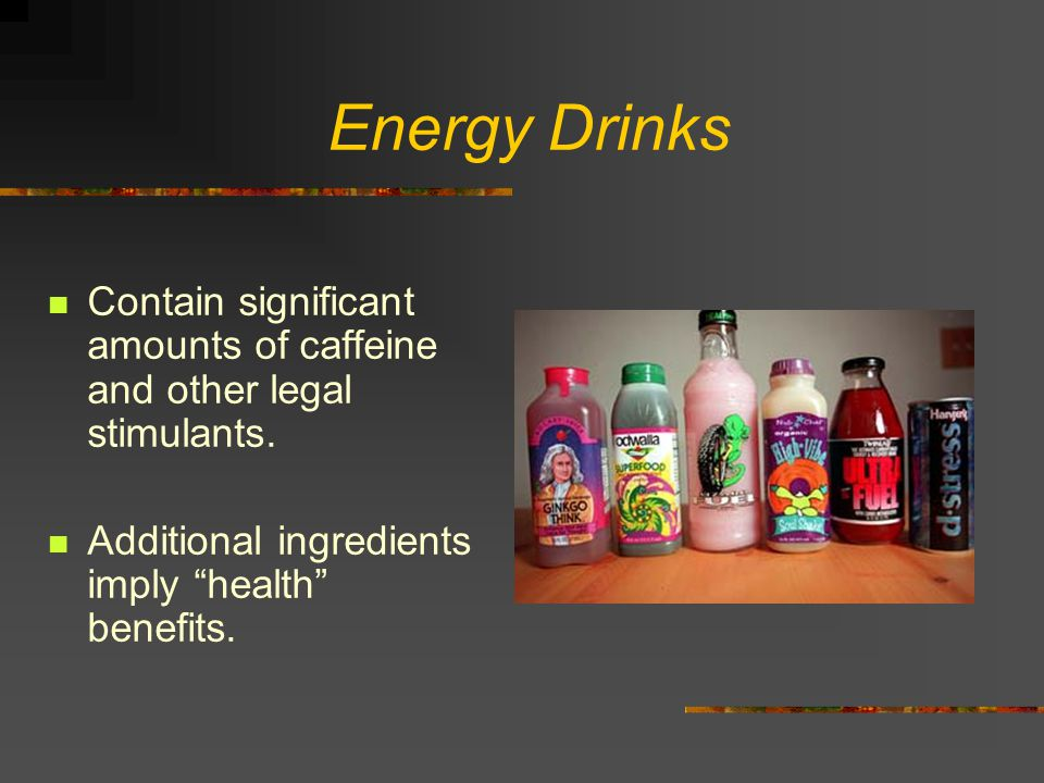 Energy Drinks Contain significant amounts of caffeine and other legal stimulants.