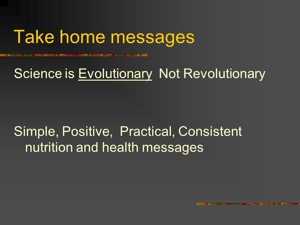 Take home messages Science is Evolutionary Not Revolutionary