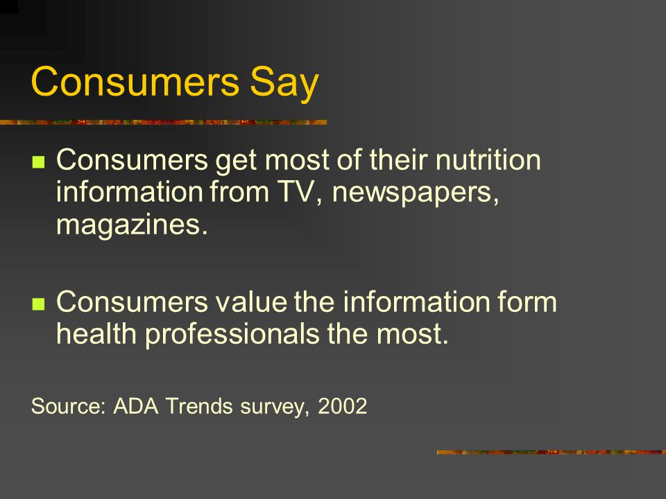 Consumers Say Consumers get most of their nutrition information from TV, newspapers, magazines.