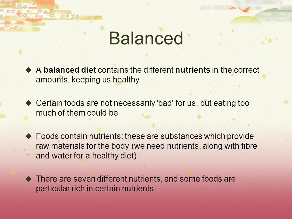 Balanced A balanced diet contains the different nutrients in the correct amounts, keeping us healthy.