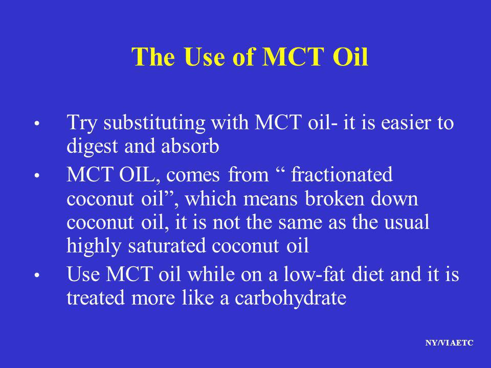 The Use of MCT Oil Try substituting with MCT oil- it is easier to digest and absorb.
