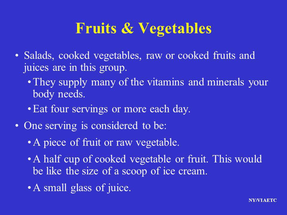 Fruits & Vegetables Salads, cooked vegetables, raw or cooked fruits and juices are in this group.