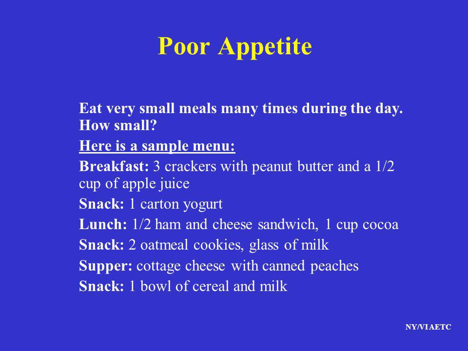 Poor Appetite Eat very small meals many times during the day. How small Here is a sample menu: