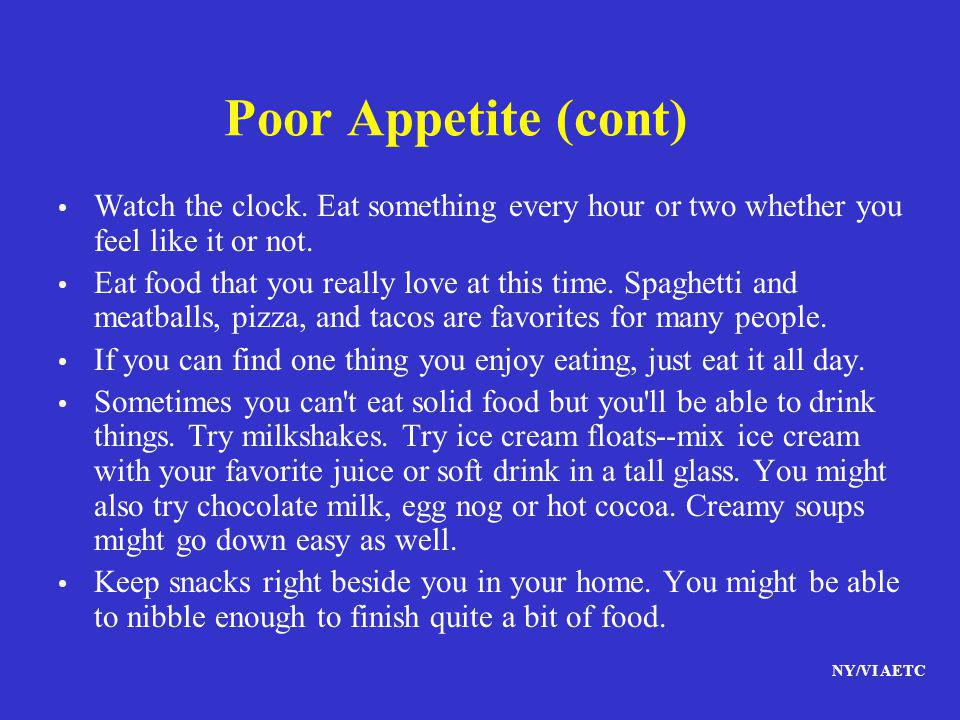 Poor Appetite (cont) Watch the clock. Eat something every hour or two whether you feel like it or not.