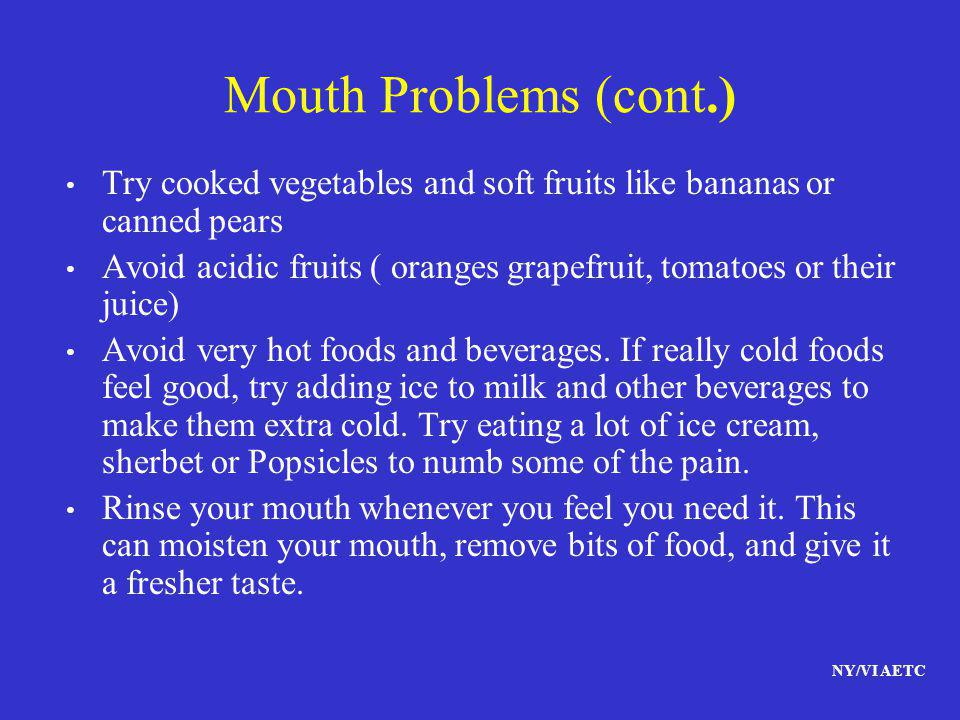 Mouth Problems (cont.) Try cooked vegetables and soft fruits like bananas or canned pears.