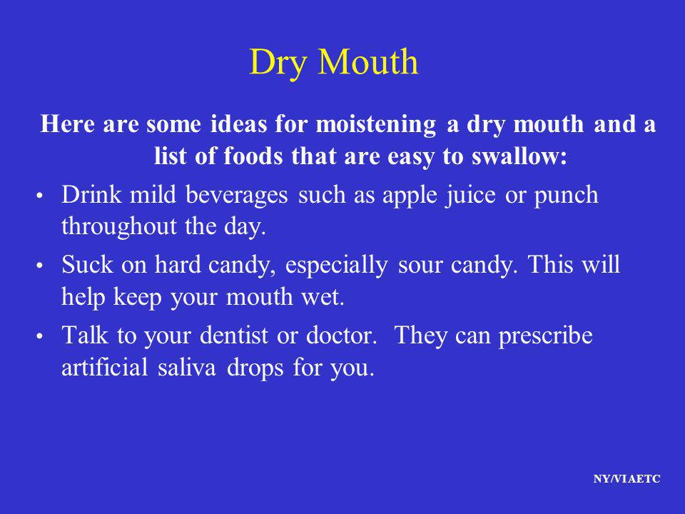 Dry Mouth Here are some ideas for moistening a dry mouth and a list of foods that are easy to swallow: