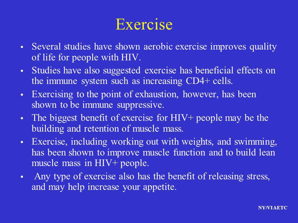 Exercise Several studies have shown aerobic exercise improves quality of life for people with HIV.