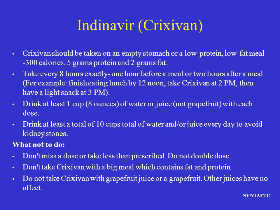Indinavir (Crixivan) Crixivan should be taken on an empty stomach or a low-protein, low-fat meal -300 calories, 5 grams protein and 2 grams fat.