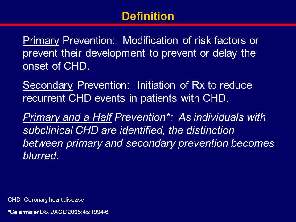 Definition Primary Prevention: Modification of risk factors or prevent their development to prevent or delay the onset of CHD.