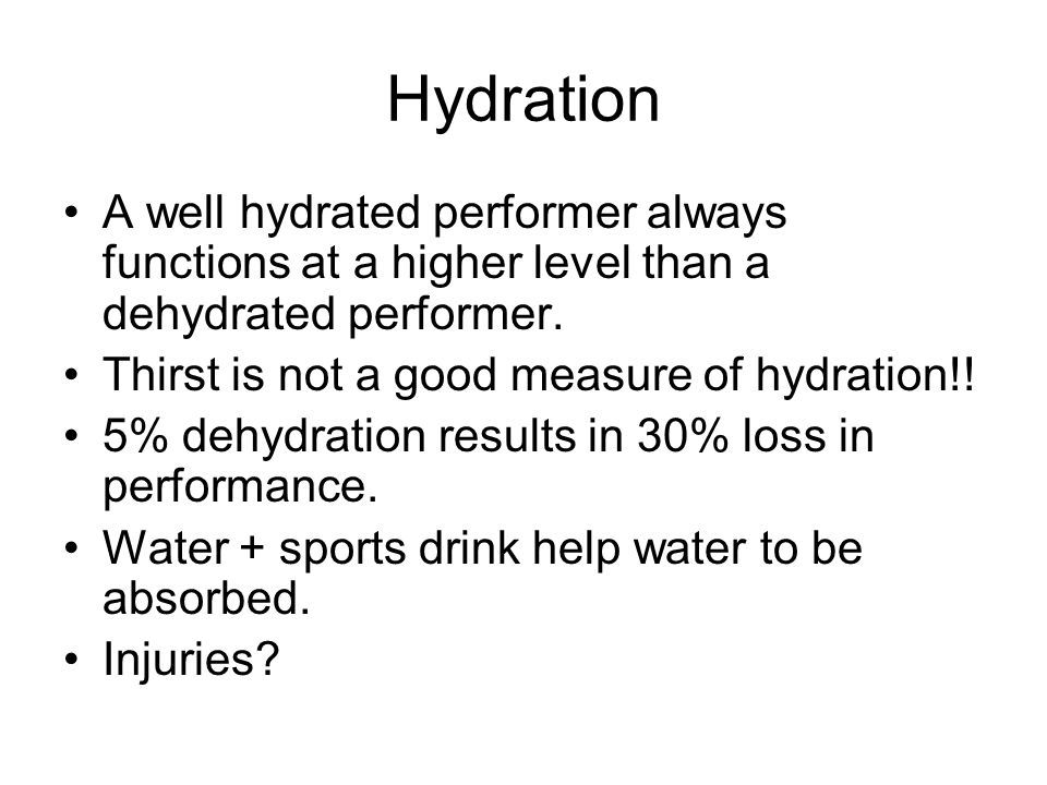 Hydration A well hydrated performer always functions at a higher level than a dehydrated performer.