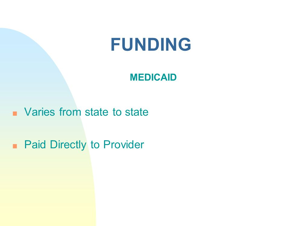 FUNDING MEDICAID Varies from state to state Paid Directly to Provider