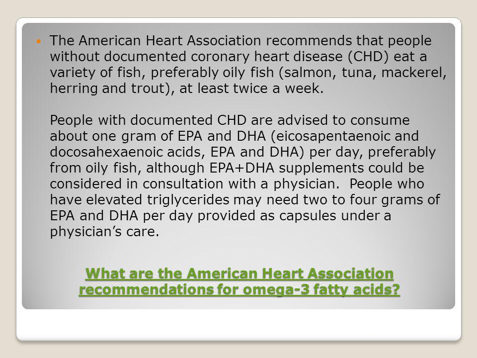 The American Heart Association recommends that people without documented coronary heart disease (CHD) eat a variety of fish, preferably oily fish (salmon, tuna, mackerel, herring and trout), at least twice a week. People with documented CHD are advised to consume about one gram of EPA and DHA (eicosapentaenoic and docosahexaenoic acids, EPA and DHA) per day, preferably from oily fish, although EPA+DHA supplements could be considered in consultation with a physician. People who have elevated triglycerides may need two to four grams of EPA and DHA per day provided as capsules under a physician's care.