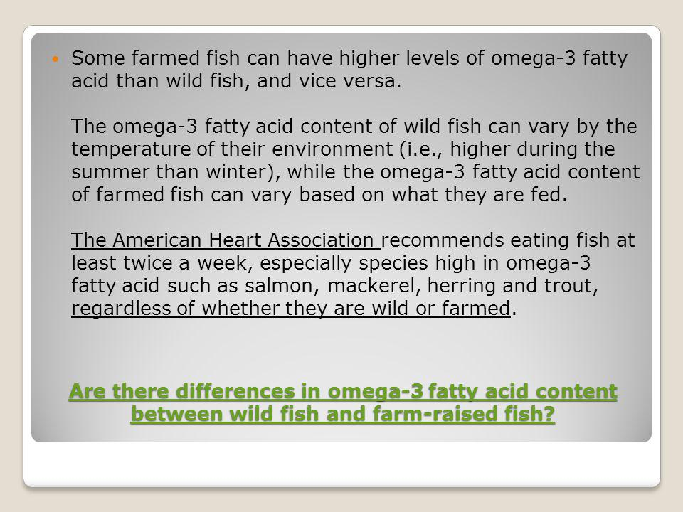 Some farmed fish can have higher levels of omega-3 fatty acid than wild fish, and vice versa. The omega-3 fatty acid content of wild fish can vary by the temperature of their environment (i.e., higher during the summer than winter), while the omega-3 fatty acid content of farmed fish can vary based on what they are fed. The American Heart Association recommends eating fish at least twice a week, especially species high in omega-3 fatty acid such as salmon, mackerel, herring and trout, regardless of whether they are wild or farmed.