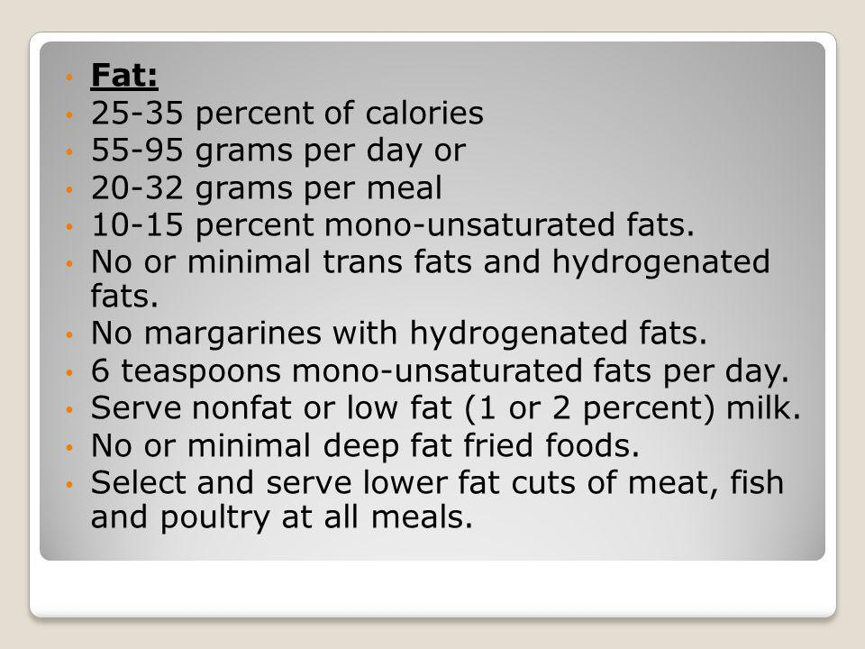 Fat: 25-35 percent of calories. 55-95 grams per day or. 20-32 grams per meal. 10-15 percent mono-unsaturated fats.