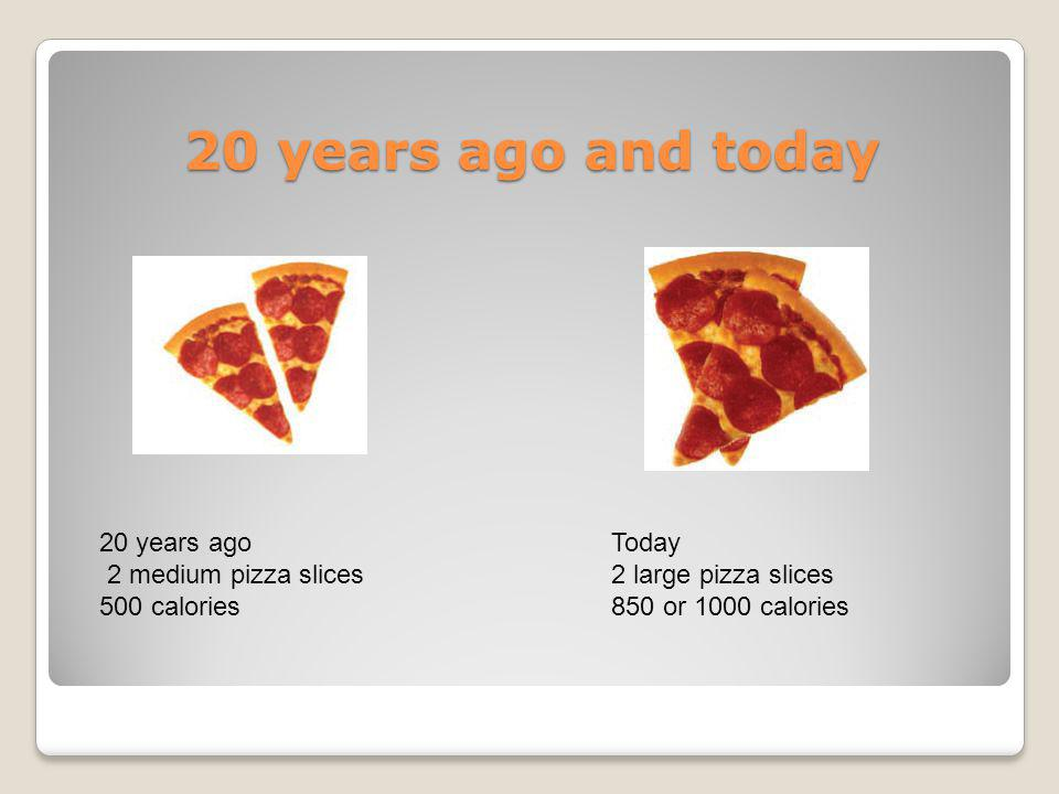 20 years ago and today 20 years ago 2 medium pizza slices 500 calories