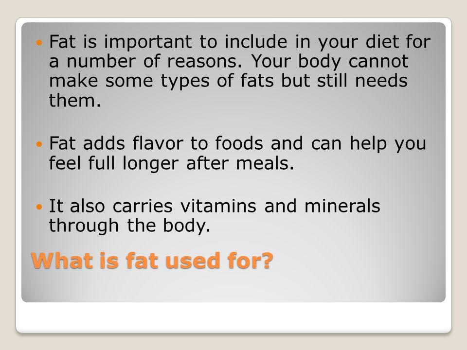 Fat is important to include in your diet for a number of reasons