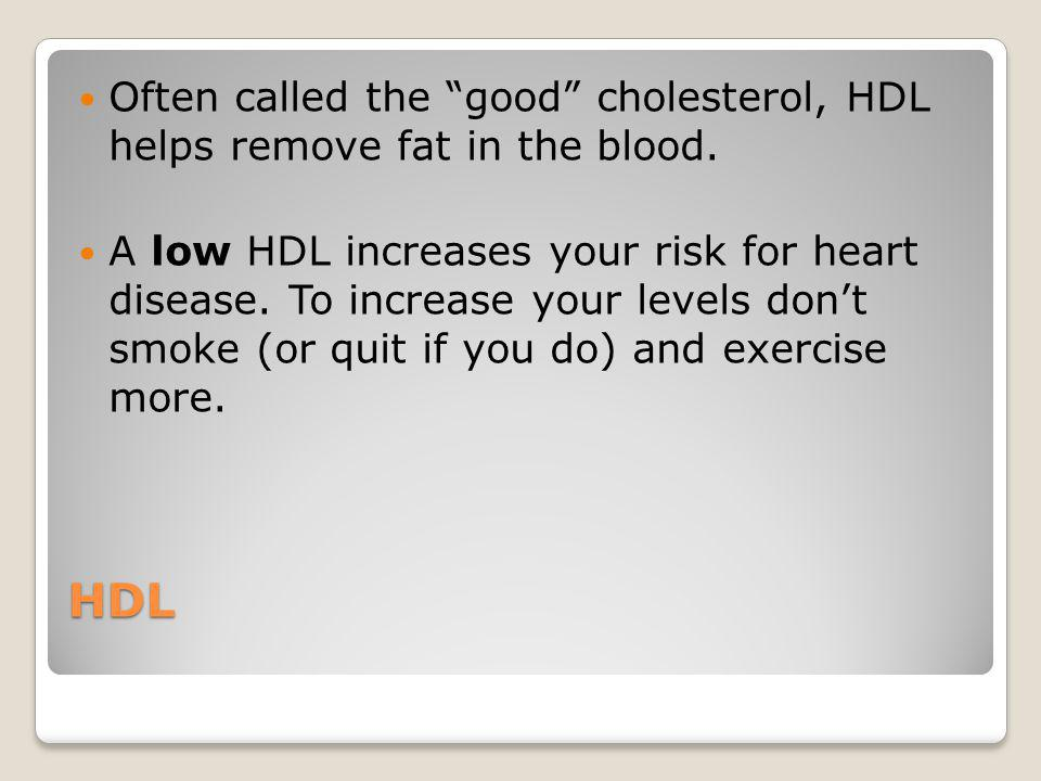 Often called the good cholesterol, HDL helps remove fat in the blood.