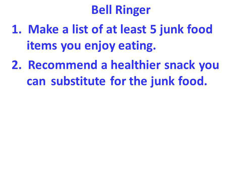 Bell Ringer 1. Make a list of at least 5 junk food items you enjoy eating.