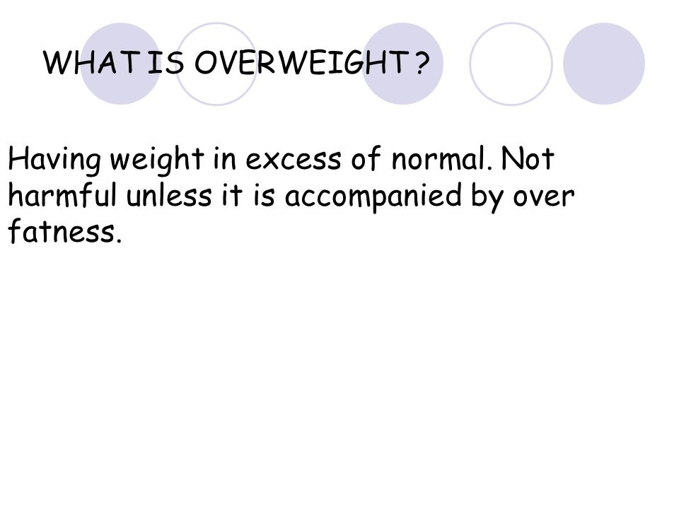 WHAT IS OVERWEIGHT . Having weight in excess of normal.