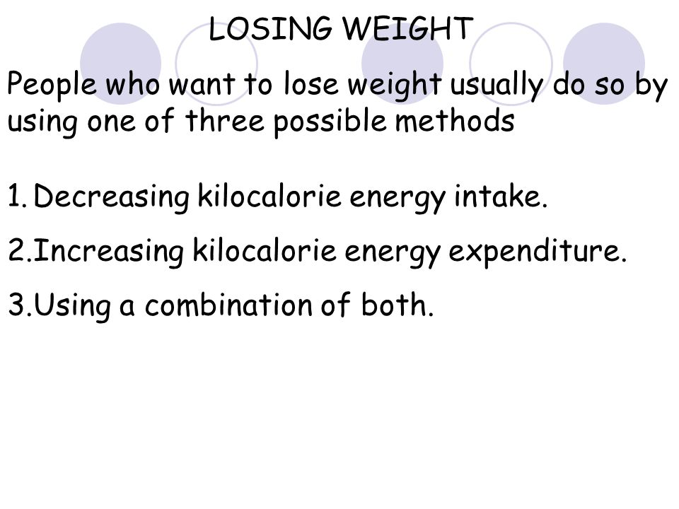 LOSING WEIGHT People who want to lose weight usually do so by using one of three possible methods. Decreasing kilocalorie energy intake.