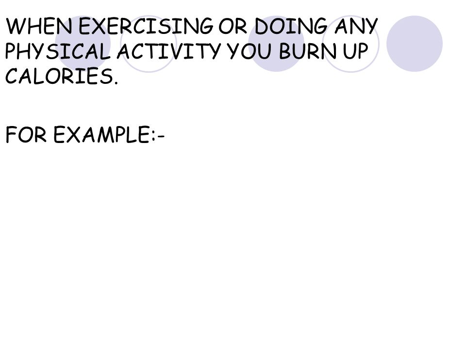 WHEN EXERCISING OR DOING ANY PHYSICAL ACTIVITY YOU BURN UP CALORIES.