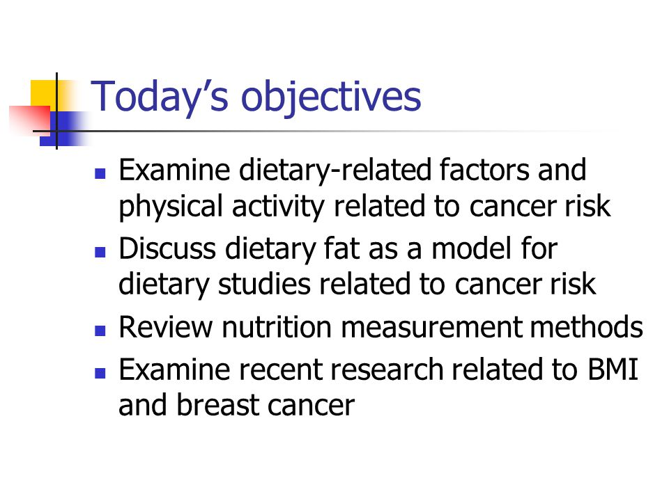 Today's objectives Examine dietary-related factors and physical activity related to cancer risk.