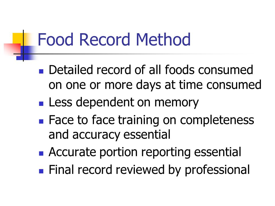 Food Record Method Detailed record of all foods consumed on one or more days at time consumed. Less dependent on memory.